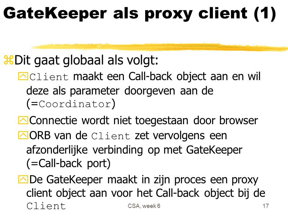 CSA, week 617 GateKeeper als proxy client (1) zDit gaat globaal als volgt:  Client maakt een Call-back object aan en wil deze als parameter doorgeven aan de (= Coordinator ) yConnectie wordt niet toegestaan door browser  ORB van de Client zet vervolgens een afzonderlijke verbinding op met GateKeeper (=Call-back port)  De GateKeeper maakt in zijn proces een proxy client object aan voor het Call-back object bij de Client