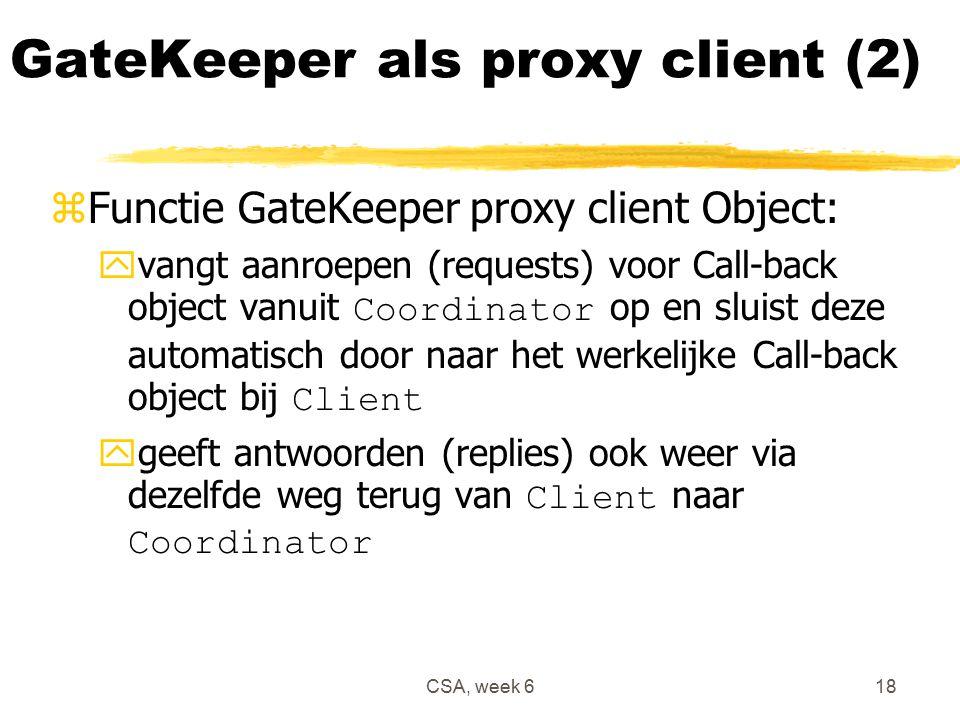 CSA, week 618 GateKeeper als proxy client (2) zFunctie GateKeeper proxy client Object:  vangt aanroepen (requests) voor Call-back object vanuit Coordinator op en sluist deze automatisch door naar het werkelijke Call-back object bij Client  geeft antwoorden (replies) ook weer via dezelfde weg terug van Client naar Coordinator