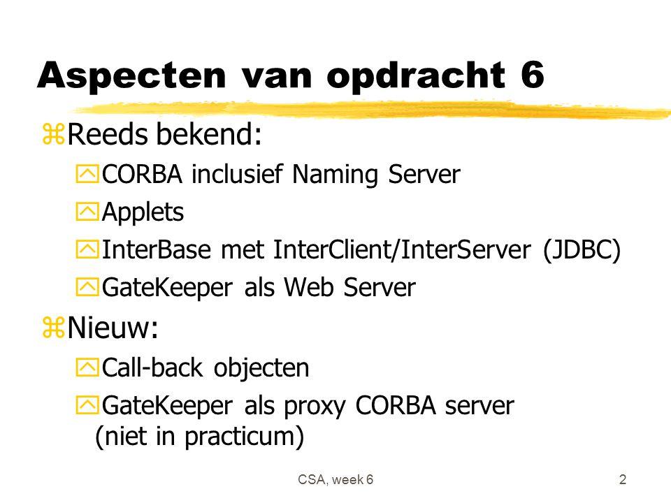 CSA, week 62 Aspecten van opdracht 6 zReeds bekend: yCORBA inclusief Naming Server yApplets yInterBase met InterClient/InterServer (JDBC) yGateKeeper als Web Server zNieuw: yCall-back objecten yGateKeeper als proxy CORBA server (niet in practicum)