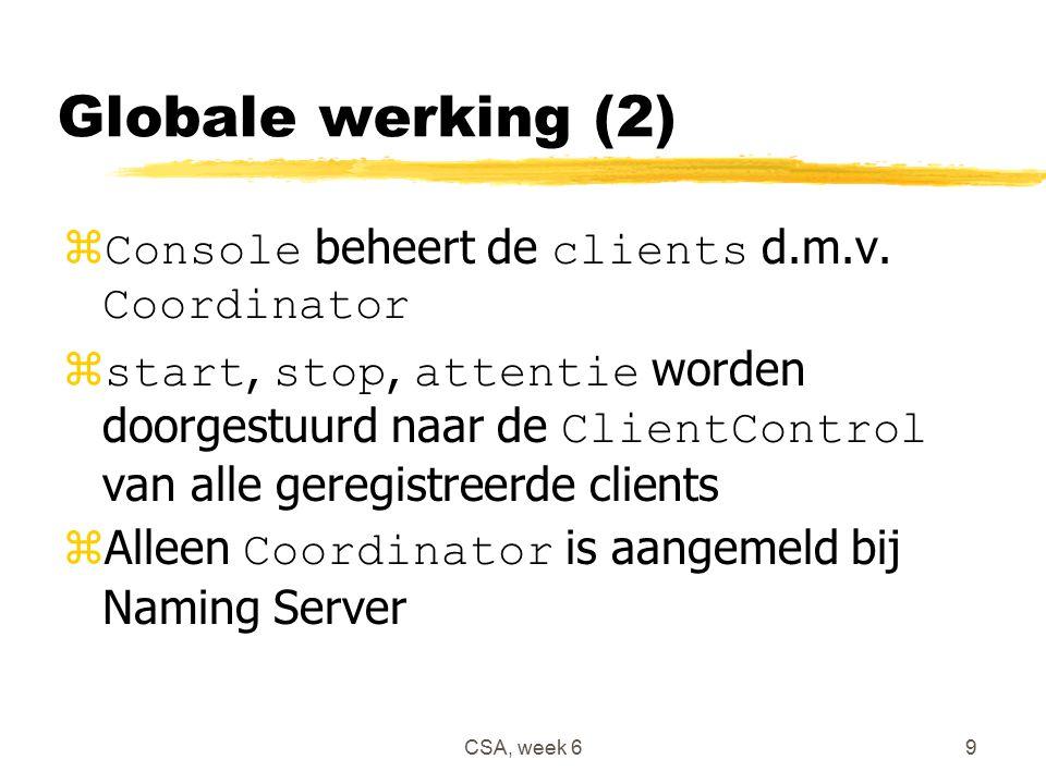 CSA, week 69 Globale werking (2)  Console beheert de clients d.m.v. Coordinator  start, stop, attentie worden doorgestuurd naar de ClientControl van