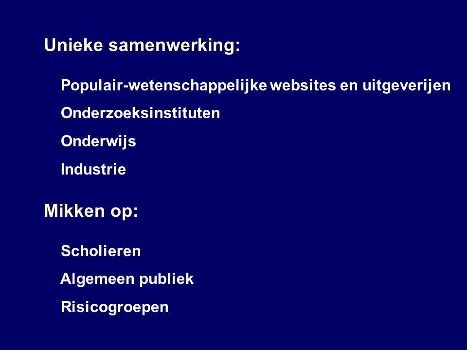 Unieke samenwerking: Populair-wetenschappelijke websites en uitgeverijen Onderzoeksinstituten Onderwijs Industrie Mikken op: Scholieren Algemeen publiek Risicogroepen