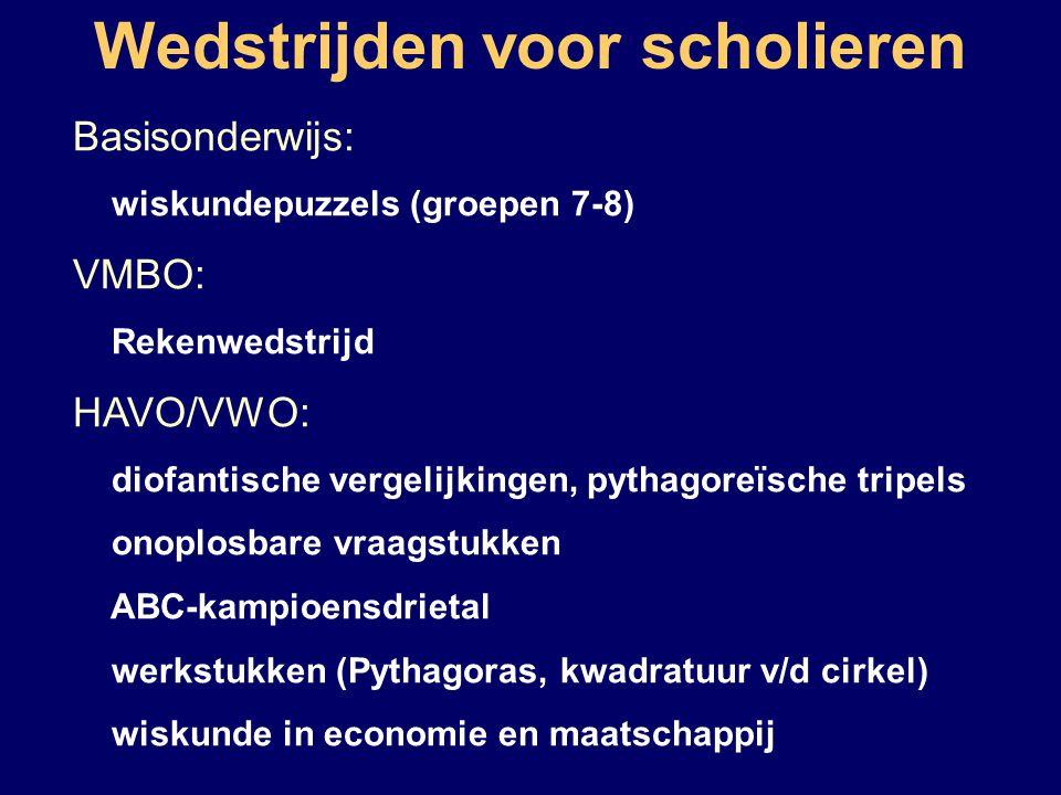 Wedstrijden voor scholieren Basisonderwijs: wiskundepuzzels (groepen 7-8) VMBO: Rekenwedstrijd HAVO/VWO: diofantische vergelijkingen, pythagoreïsche tripels onoplosbare vraagstukken ABC-kampioensdrietal werkstukken (Pythagoras, kwadratuur v/d cirkel) wiskunde in economie en maatschappij