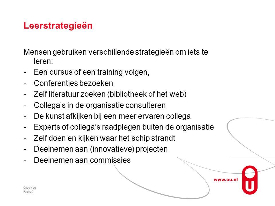 Leerstrategieën Mensen gebruiken verschillende strategieën om iets te leren: -Een cursus of een training volgen, -Conferenties bezoeken -Zelf literatuur zoeken (bibliotheek of het web) -Collega's in de organisatie consulteren -De kunst afkijken bij een meer ervaren collega -Experts of collega's raadplegen buiten de organisatie -Zelf doen en kijken waar het schip strandt -Deelnemen aan (innovatieve) projecten -Deelnemen aan commissies Onderwerp Pagina 7