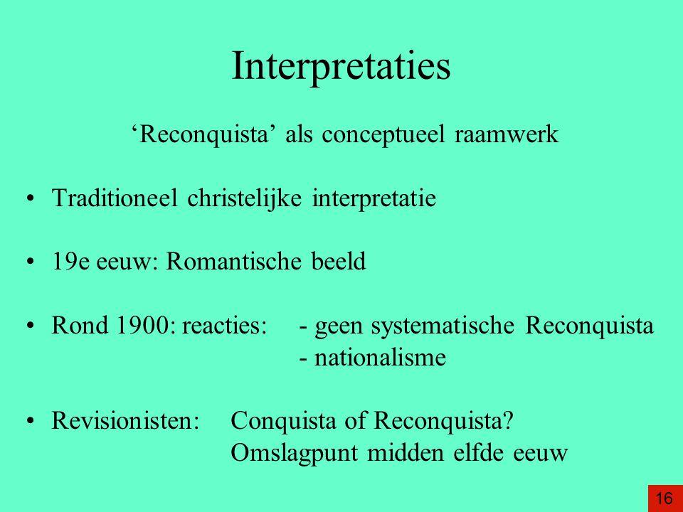 Interpretaties 'Reconquista' als conceptueel raamwerk Traditioneel christelijke interpretatie 19e eeuw: Romantische beeld Rond 1900: reacties: - geen