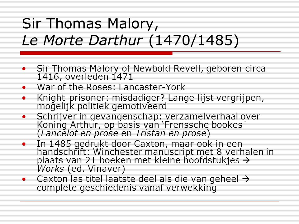Sir Thomas Malory, Le Morte Darthur (1470/1485) Sir Thomas Malory of Newbold Revell, geboren circa 1416, overleden 1471 War of the Roses: Lancaster-York Knight-prisoner: misdadiger.