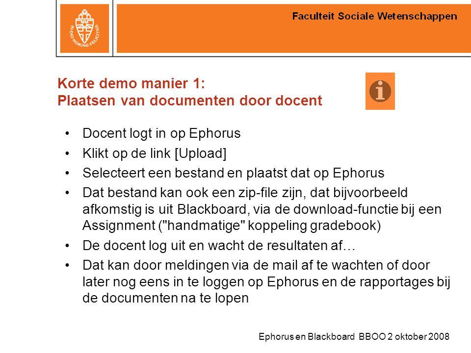 Ephorus en Blackboard BBOO 2 oktober 2008 Korte demo manier 1: Plaatsen van documenten door docent Docent logt in op Ephorus Klikt op de link [Upload]