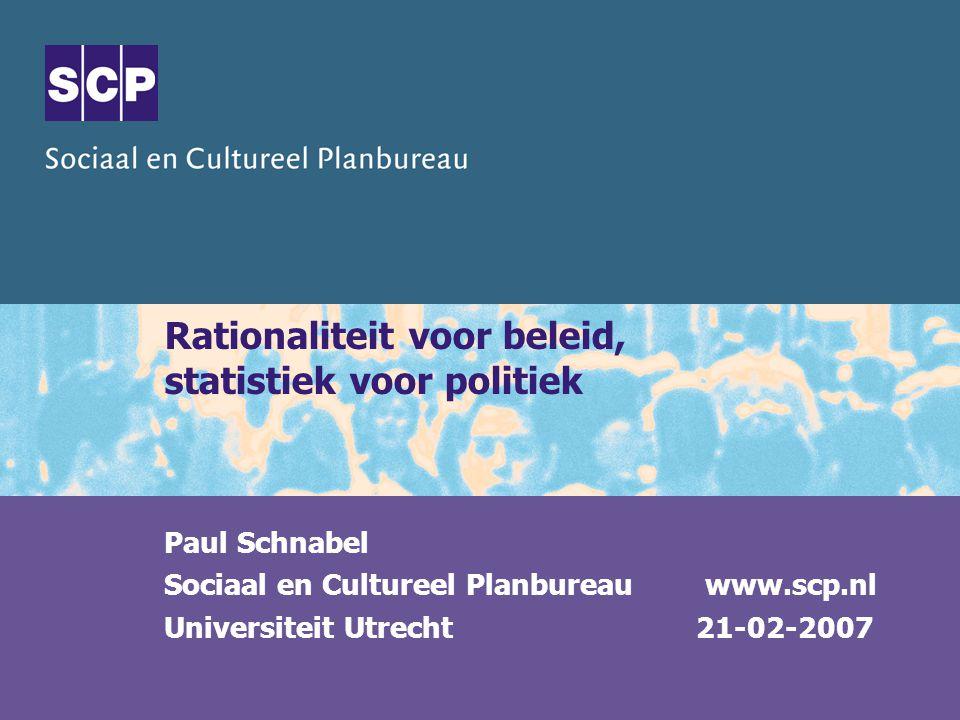 Rationaliteit voor beleid, statistiek voor politiek Paul Schnabel Sociaal en Cultureel Planbureau www.scp.nl Universiteit Utrecht 21-02-2007