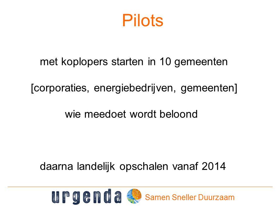 Samen Sneller Duurzaam Pilots met koplopers starten in 10 gemeenten [corporaties, energiebedrijven, gemeenten] wie meedoet wordt beloond daarna landelijk opschalen vanaf 2014