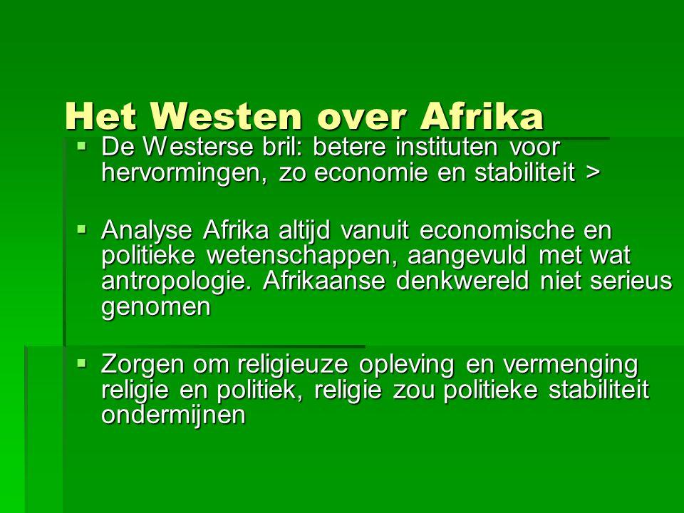 Het Westen over Afrika  De Westerse bril: betere instituten voor hervormingen, zo economie en stabiliteit >  Analyse Afrika altijd vanuit economische en politieke wetenschappen, aangevuld met wat antropologie.