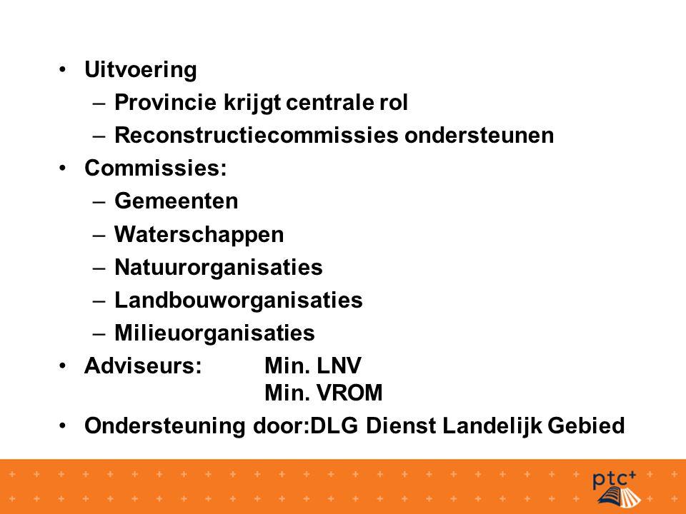 Uitvoering –Provincie krijgt centrale rol –Reconstructiecommissies ondersteunen Commissies: –Gemeenten –Waterschappen –Natuurorganisaties –Landbouworganisaties –Milieuorganisaties Adviseurs:Min.