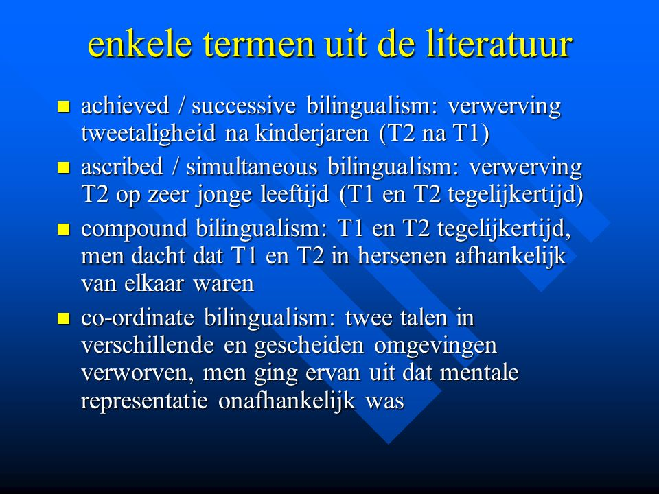 enkele termen uit de literatuur achieved / successive bilingualism: verwerving tweetaligheid na kinderjaren (T2 na T1) achieved / successive bilingual