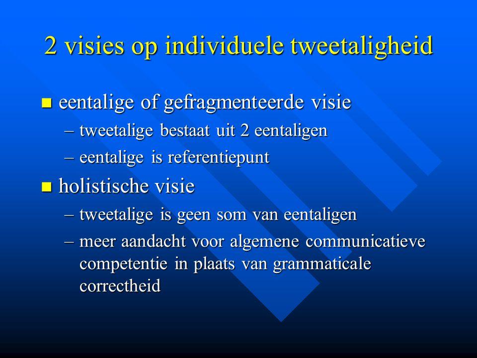 2 visies op individuele tweetaligheid eentalige of gefragmenteerde visie eentalige of gefragmenteerde visie –tweetalige bestaat uit 2 eentaligen –eent
