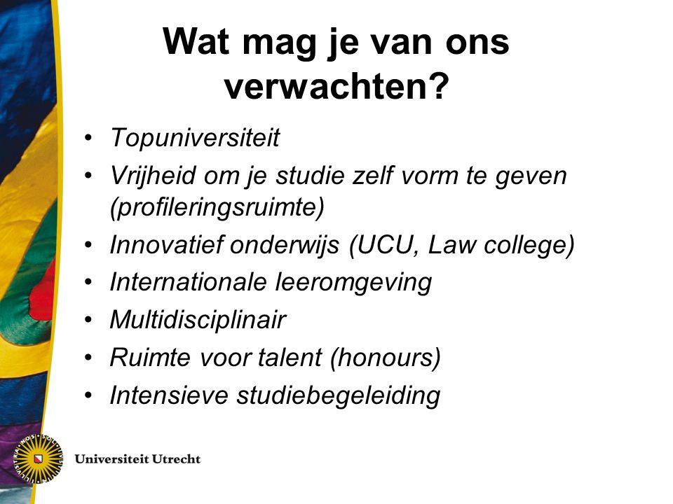 Wat mag je van ons verwachten? Topuniversiteit Vrijheid om je studie zelf vorm te geven (profileringsruimte) Innovatief onderwijs (UCU, Law college) I