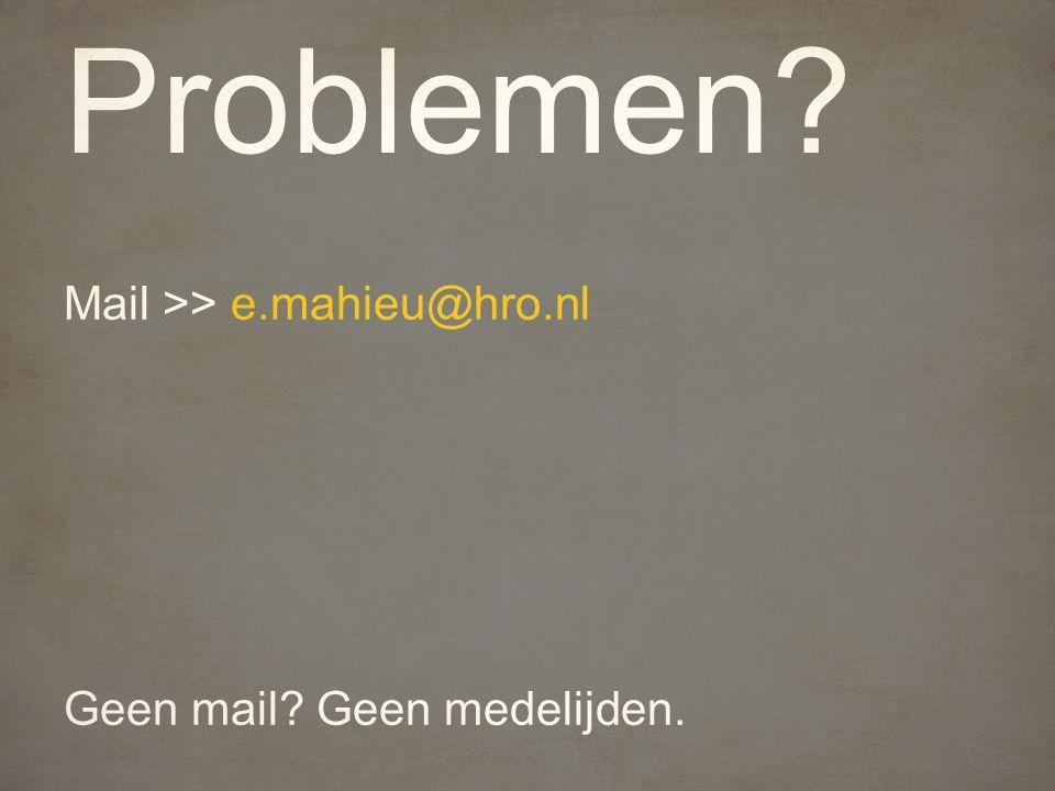 Problemen Mail >> e.mahieu@hro.nl Geen mail Geen medelijden.