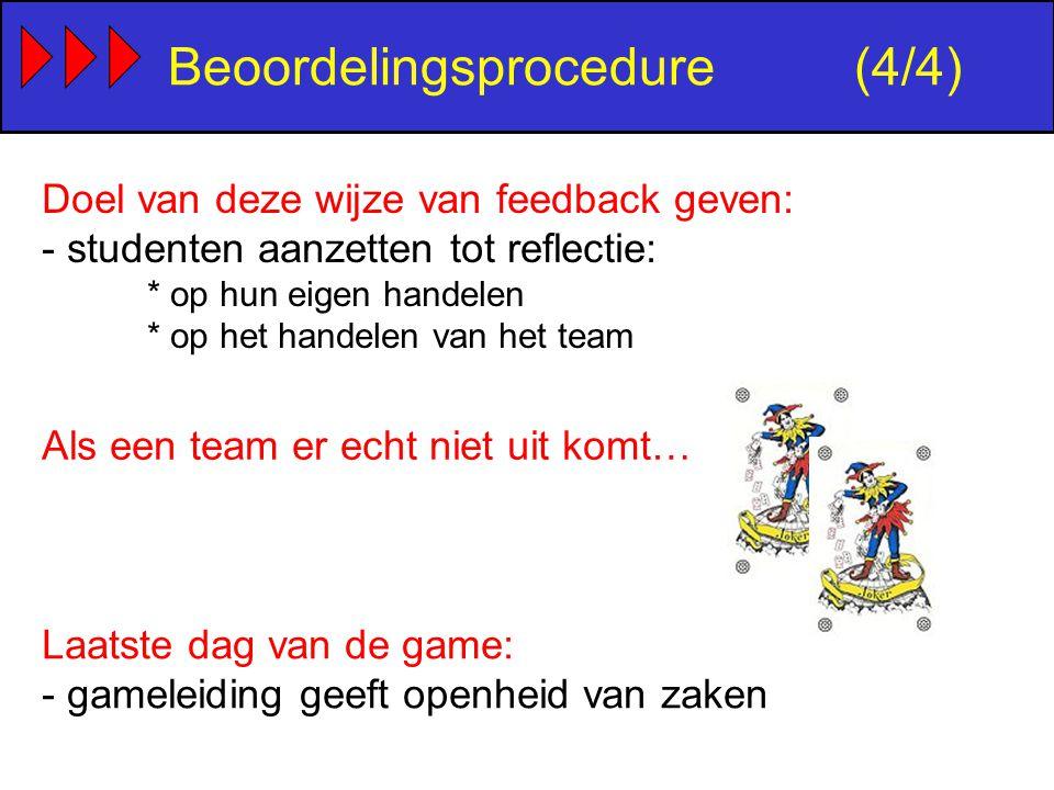 Doel van deze wijze van feedback geven: - studenten aanzetten tot reflectie: * op hun eigen handelen * op het handelen van het team Beoordelingsprocedure(4/4) Als een team er echt niet uit komt… Laatste dag van de game: - gameleiding geeft openheid van zaken