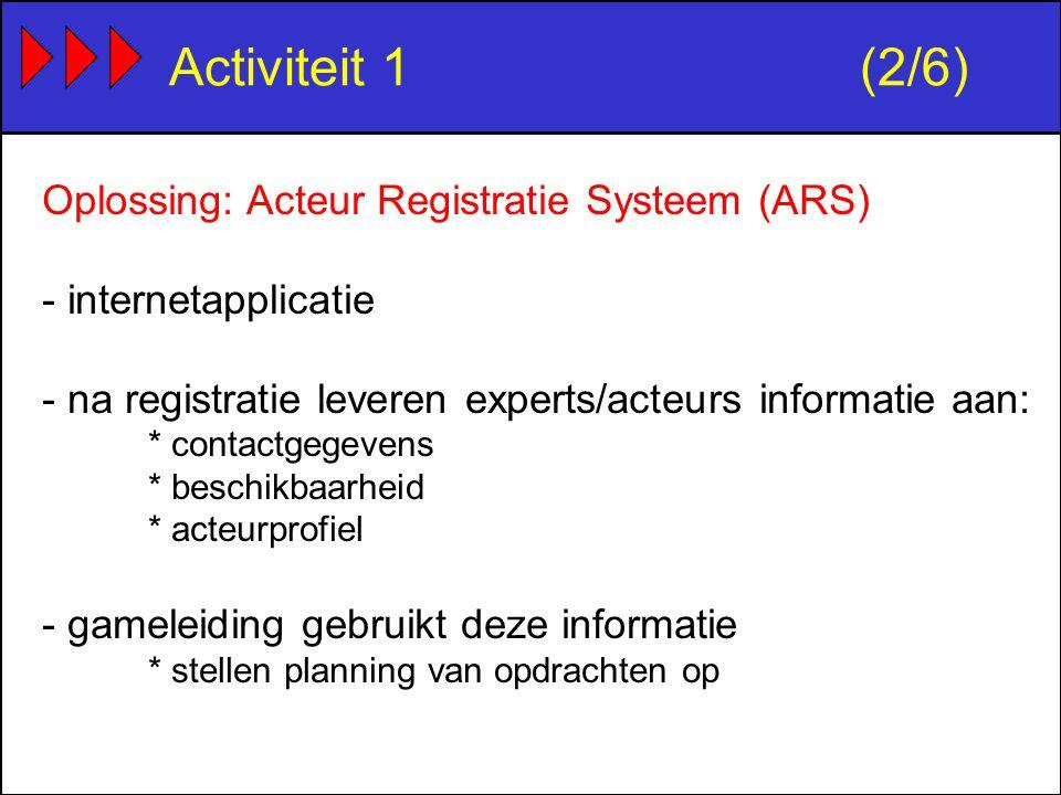 Activiteit 1(2/6) Oplossing: Acteur Registratie Systeem (ARS) - internetapplicatie - na registratie leveren experts/acteurs informatie aan: * contactgegevens * beschikbaarheid * acteurprofiel - gameleiding gebruikt deze informatie * stellen planning van opdrachten op