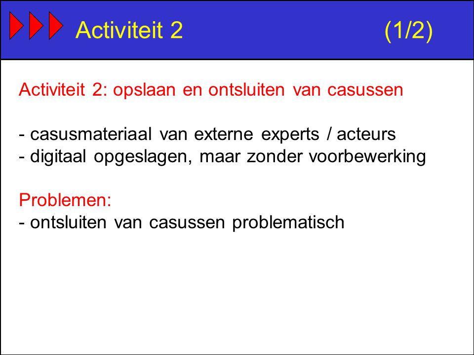 Activiteit 2(1/2) Activiteit 2: opslaan en ontsluiten van casussen - casusmateriaal van externe experts / acteurs - digitaal opgeslagen, maar zonder voorbewerking Problemen: - ontsluiten van casussen problematisch