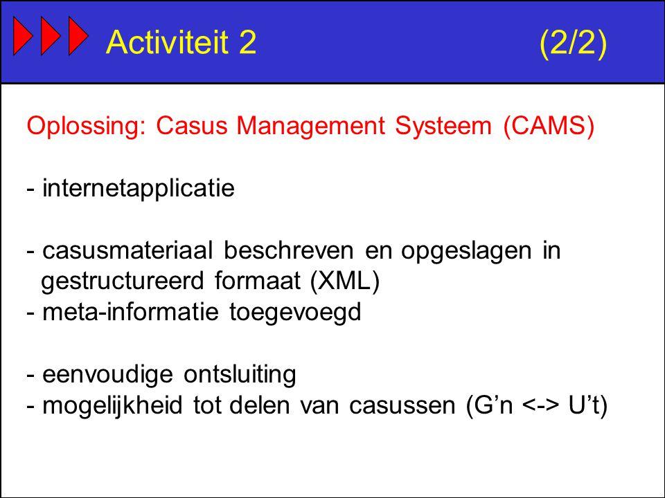 Activiteit 2(2/2) Oplossing: Casus Management Systeem (CAMS) - internetapplicatie - casusmateriaal beschreven en opgeslagen in gestructureerd formaat (XML) - meta-informatie toegevoegd - eenvoudige ontsluiting - mogelijkheid tot delen van casussen (G'n U't)