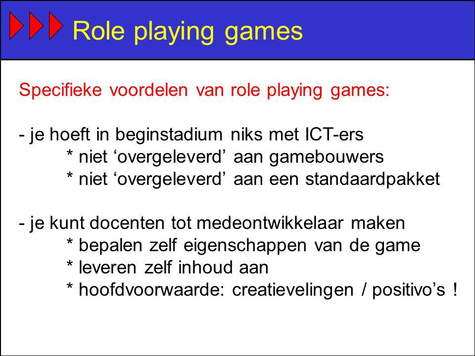 Role playing games Specifieke voordelen van role playing games: - je hoeft in beginstadium niks met ICT-ers * niet 'overgeleverd' aan gamebouwers * niet 'overgeleverd' aan een standaardpakket - je kunt docenten tot medeontwikkelaar maken * bepalen zelf eigenschappen van de game * leveren zelf inhoud aan * hoofdvoorwaarde: creatievelingen / positivo's !