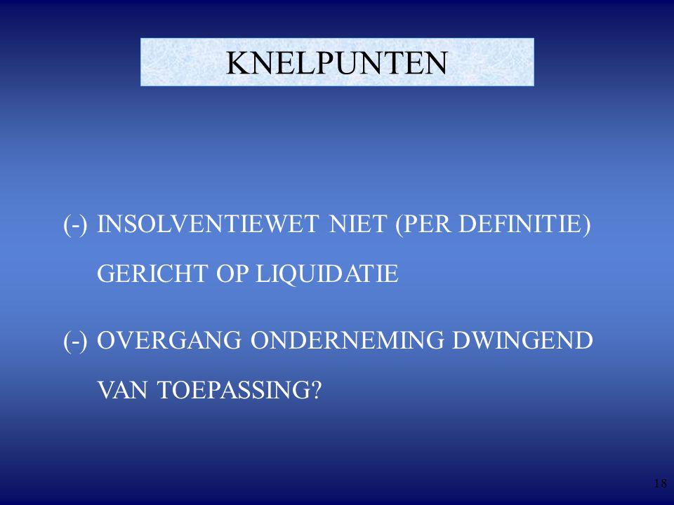 18 KNELPUNTEN (-)INSOLVENTIEWET NIET (PER DEFINITIE) GERICHT OP LIQUIDATIE (-)OVERGANG ONDERNEMING DWINGEND VAN TOEPASSING