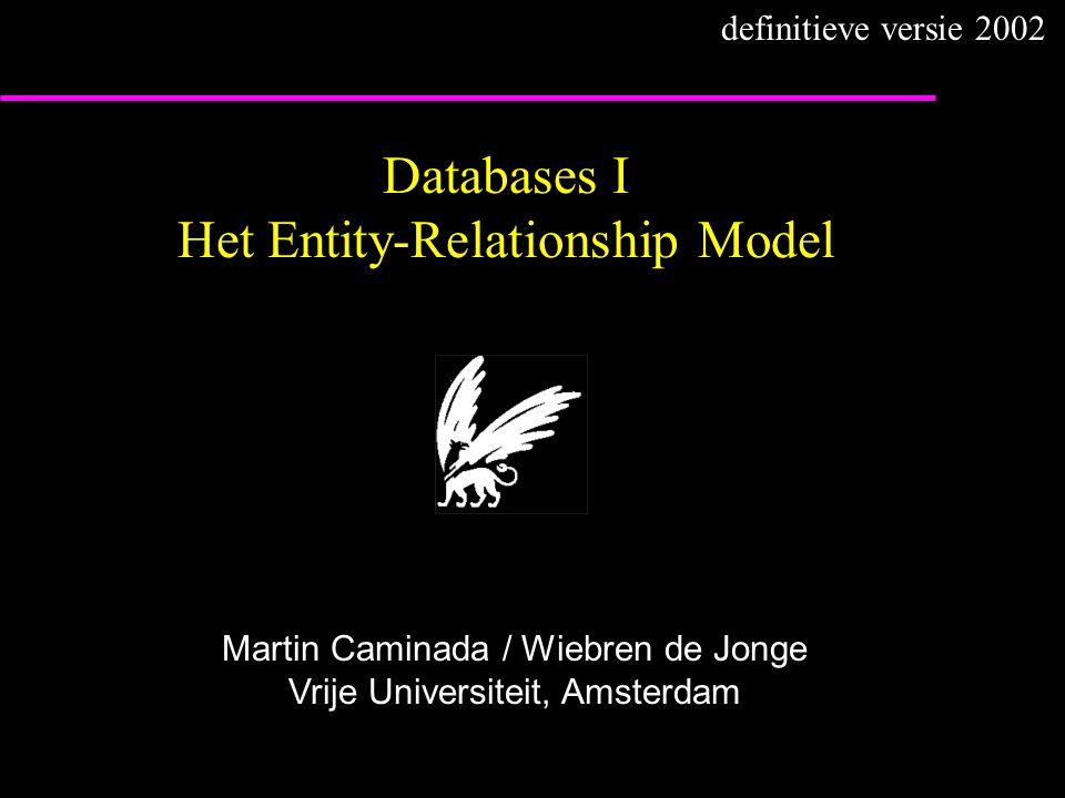 Databases I Het Entity-Relationship Model Martin Caminada / Wiebren de Jonge Vrije Universiteit, Amsterdam definitieve versie 2002