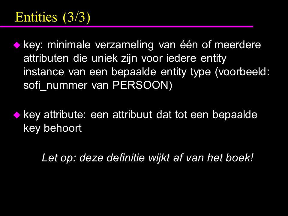 Entities (3/3) u key: minimale verzameling van één of meerdere attributen die uniek zijn voor iedere entity instance van een bepaalde entity type (voo