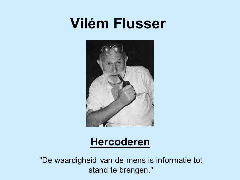 Vilém Flusser Hercoderen De waardigheid van de mens is informatie tot stand te brengen.