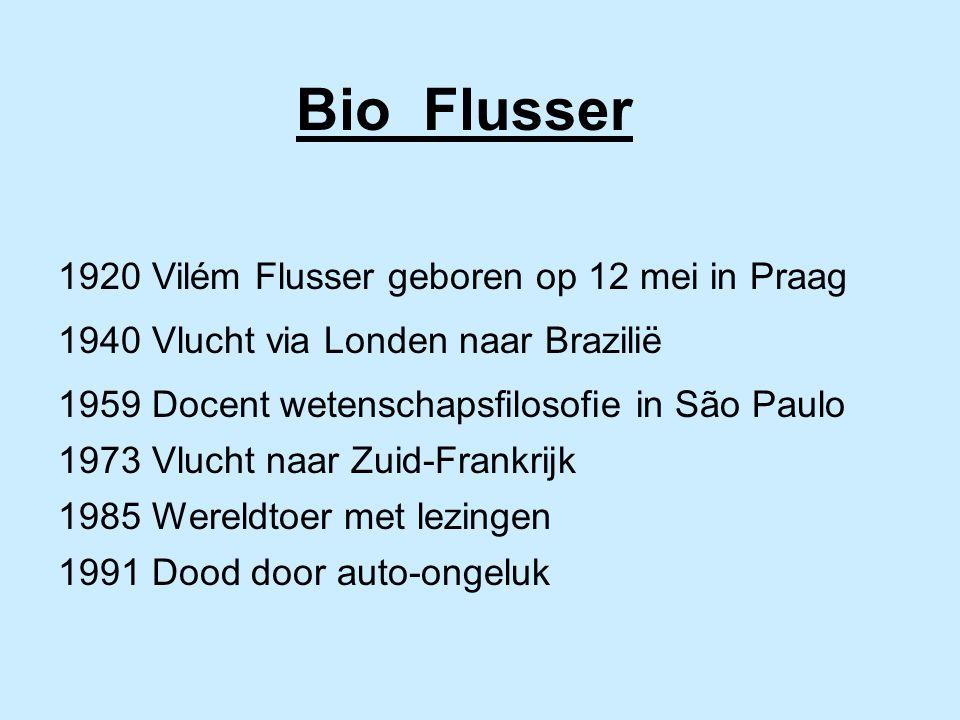 Bio Flusser 1920 Vilém Flusser geboren op 12 mei in Praag 1940 Vlucht via Londen naar Brazilië 1959 Docent wetenschapsfilosofie in São Paulo 1973 Vlucht naar Zuid-Frankrijk 1985 Wereldtoer met lezingen 1991 Dood door auto-ongeluk
