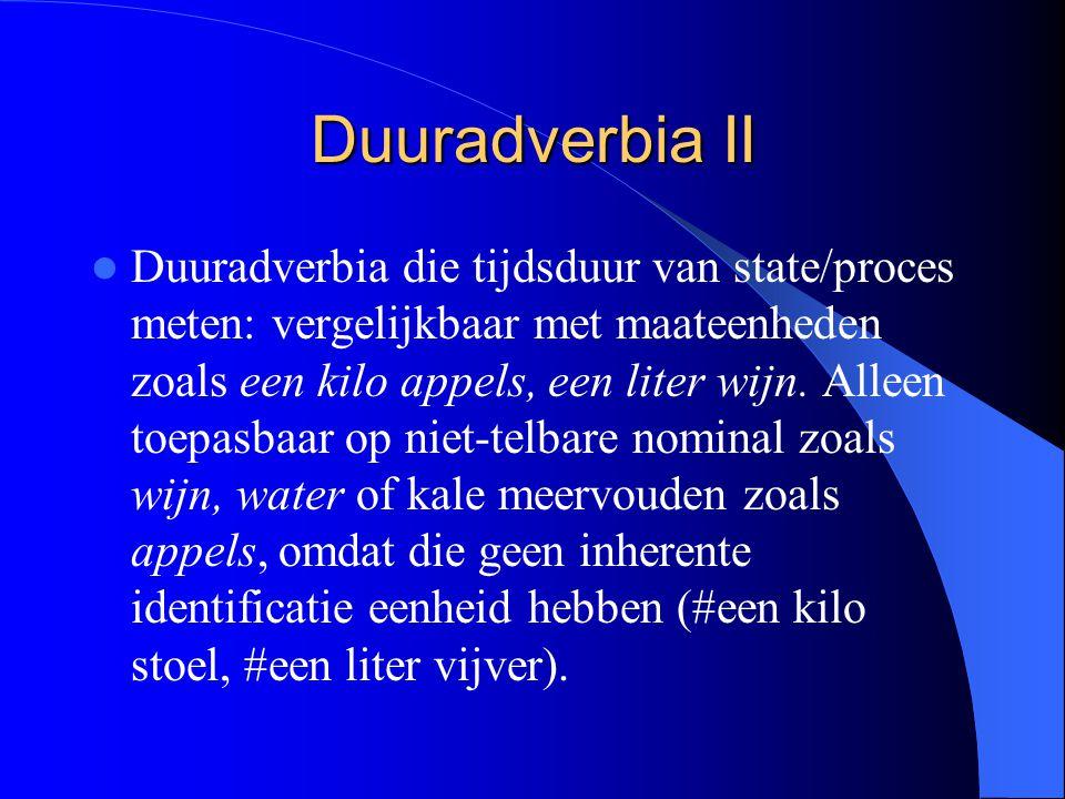 Duuradverbia II Duuradverbia die tijdsduur van state/proces meten: vergelijkbaar met maateenheden zoals een kilo appels, een liter wijn.