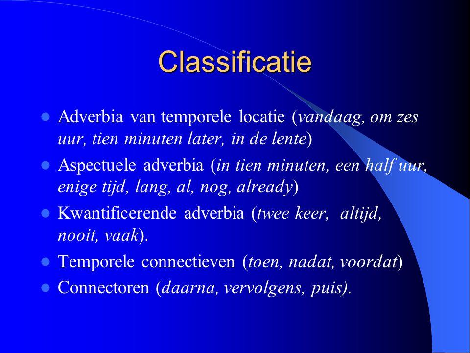 Classificatie Adverbia van temporele locatie (vandaag, om zes uur, tien minuten later, in de lente) Aspectuele adverbia (in tien minuten, een half uur, enige tijd, lang, al, nog, already) Kwantificerende adverbia (twee keer, altijd, nooit, vaak).