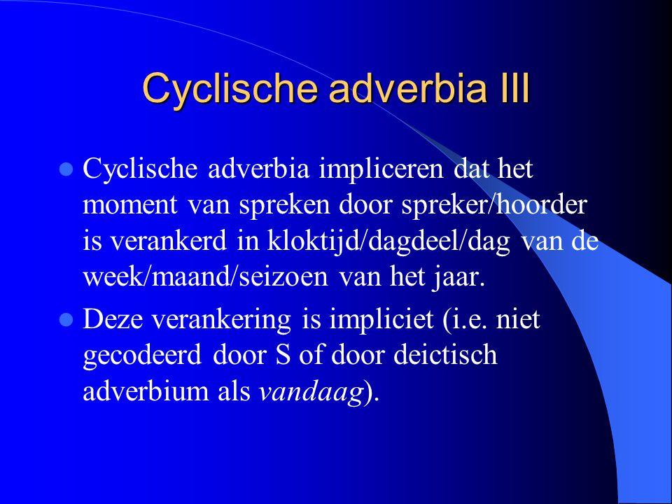 Cyclische adverbia III Cyclische adverbia impliceren dat het moment van spreken door spreker/hoorder is verankerd in kloktijd/dagdeel/dag van de week/maand/seizoen van het jaar.