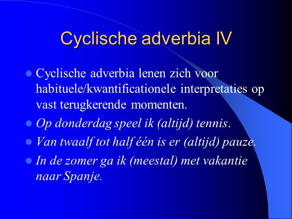 Cyclische adverbia IV Cyclische adverbia lenen zich voor habituele/kwantificationele interpretaties op vast terugkerende momenten.