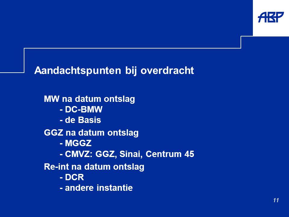 11 Aandachtspunten bij overdracht MW na datum ontslag - DC-BMW - de Basis GGZ na datum ontslag - MGGZ - CMVZ: GGZ, Sinai, Centrum 45 Re-int na datum ontslag - DCR - andere instantie