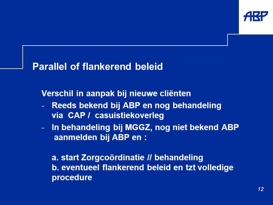 12 Parallel of flankerend beleid Verschil in aanpak bij nieuwe cliënten -Reeds bekend bij ABP en nog behandeling via CAP / casuistiekoverleg -In behandeling bij MGGZ, nog niet bekend ABP aanmelden bij ABP en : a.