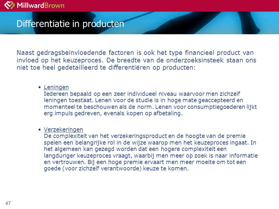 47 Differentiatie in producten Naast gedragsbeïnvloedende factoren is ook het type financieel product van invloed op het keuzeproces.