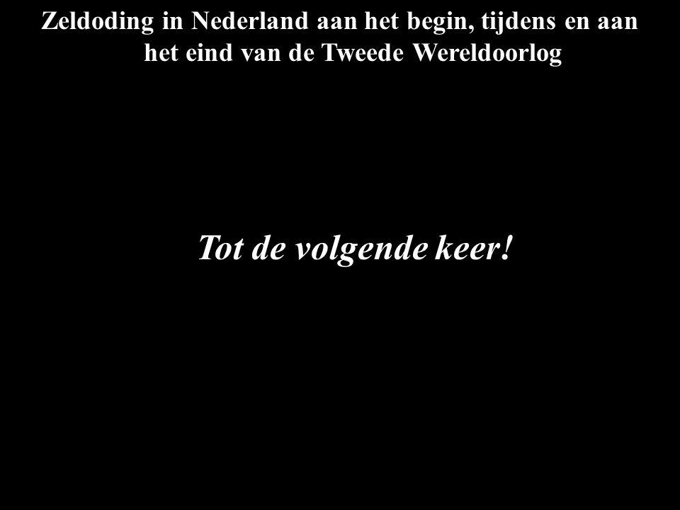Zeldoding in Nederland aan het begin, tijdens en aan het eind van de Tweede Wereldoorlog Tot de volgende keer!