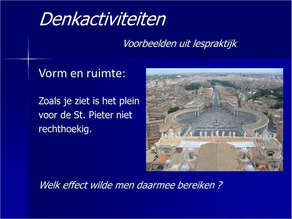 Denkactiviteiten Voorbeelden uit lespraktijk Vorm en ruimte: Zoals je ziet is het plein voor de St. Pieter niet rechthoekig. Welk effect wilde men daa
