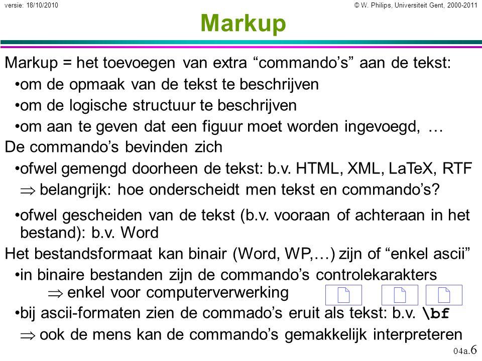 """© W. Philips, Universiteit Gent, 2000-2011versie: 18/10/2010 04a. 6 Markup Markup = het toevoegen van extra """"commando's"""" aan de tekst: om de opmaak va"""