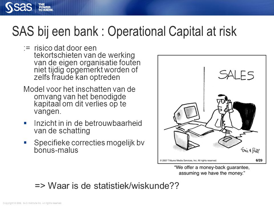 Copyright © 2006, SAS Institute Inc. All rights reserved. SAS bij een bank : Operational Capital at risk := risico dat door een tekortschieten van de