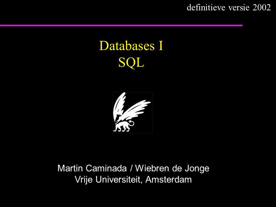 Databases I SQL Martin Caminada / Wiebren de Jonge Vrije Universiteit, Amsterdam definitieve versie 2002