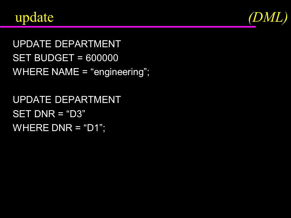 update(DML) UPDATE DEPARTMENT SET BUDGET = 600000 WHERE NAME = engineering ; UPDATE DEPARTMENT SET DNR = D3 WHERE DNR = D1 ;