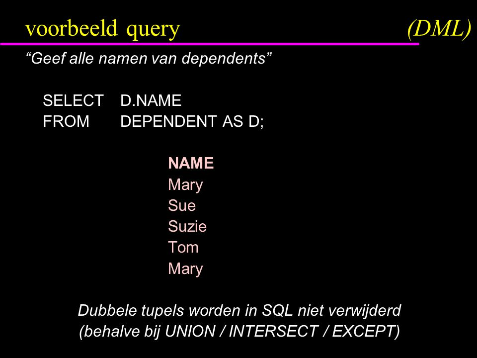 voorbeeld query(DML) Geef alle namen van dependents SELECTD.NAME FROMDEPENDENT AS D; NAME Mary Sue Suzie Tom Mary Dubbele tupels worden in SQL niet verwijderd (behalve bij UNION / INTERSECT / EXCEPT)
