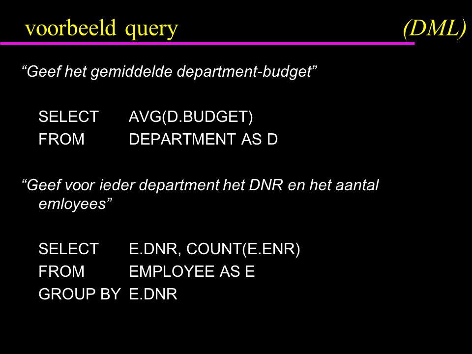 voorbeeld query(DML) Geef het gemiddelde department-budget SELECTAVG(D.BUDGET) FROMDEPARTMENT AS D Geef voor ieder department het DNR en het aantal emloyees SELECTE.DNR, COUNT(E.ENR) FROMEMPLOYEE AS E GROUP BYE.DNR