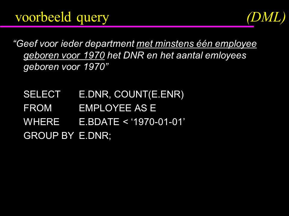 voorbeeld query(DML) Geef voor ieder department met minstens één employee geboren voor 1970 het DNR en het aantal emloyees geboren voor 1970 SELECTE.DNR, COUNT(E.ENR) FROMEMPLOYEE AS E WHEREE.BDATE < '1970-01-01' GROUP BYE.DNR;