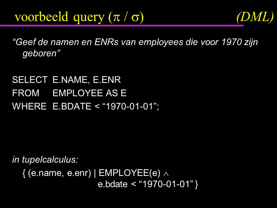 voorbeeld query (  /  )(DML) Geef de namen en ENRs van employees die voor 1970 zijn geboren SELECTE.NAME, E.ENR FROMEMPLOYEE AS E WHEREE.BDATE < 1970-01-01 ; in tupelcalculus: { (e.name, e.enr) | EMPLOYEE(e)  e.bdate < 1970-01-01 }