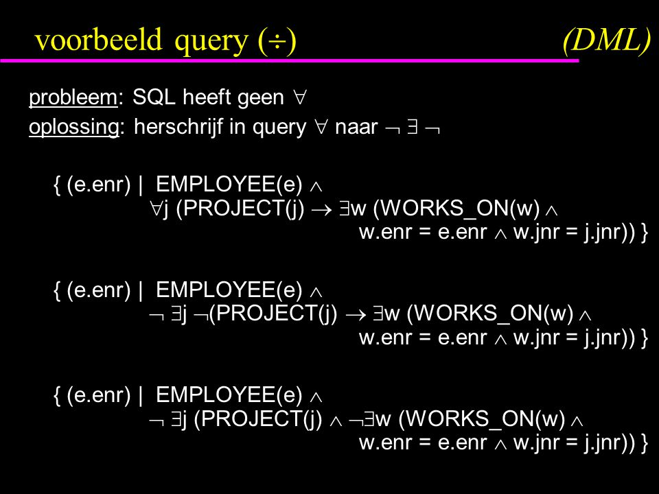 voorbeeld query (  )(DML) probleem: SQL heeft geen  oplossing: herschrijf in query  naar    { (e.enr) | EMPLOYEE(e)   j (PROJECT(j)   w (WORKS_ON(w)  w.enr = e.enr  w.jnr = j.jnr)) } { (e.enr) | EMPLOYEE(e)    j  (PROJECT(j)   w (WORKS_ON(w)  w.enr = e.enr  w.jnr = j.jnr)) } { (e.enr) | EMPLOYEE(e)    j (PROJECT(j)   w (WORKS_ON(w)  w.enr = e.enr  w.jnr = j.jnr)) }