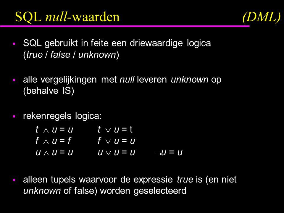 SQL null-waarden(DML)  SQL gebruikt in feite een driewaardige logica (true / false / unknown)  alle vergelijkingen met null leveren unknown op (behalve IS)  rekenregels logica: t  u = ut  u = t f  u = ff  u = u u  u = uu  u = u  u = u  alleen tupels waarvoor de expressie true is (en niet unknown of false) worden geselecteerd