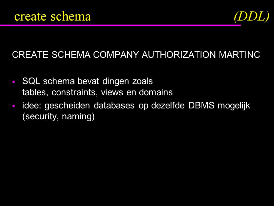 create schema(DDL) CREATE SCHEMA COMPANY AUTHORIZATION MARTINC  SQL schema bevat dingen zoals tables, constraints, views en domains  idee: gescheiden databases op dezelfde DBMS mogelijk (security, naming)
