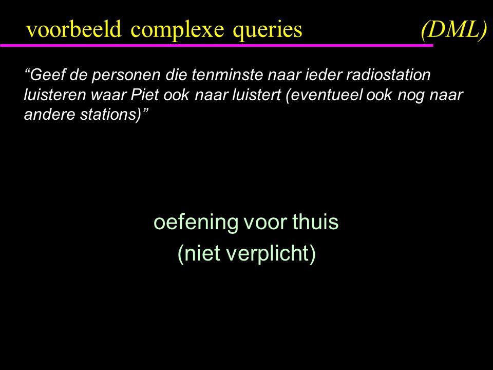 voorbeeld complexe queries(DML) Geef de personen die tenminste naar ieder radiostation luisteren waar Piet ook naar luistert (eventueel ook nog naar andere stations) oefening voor thuis (niet verplicht)