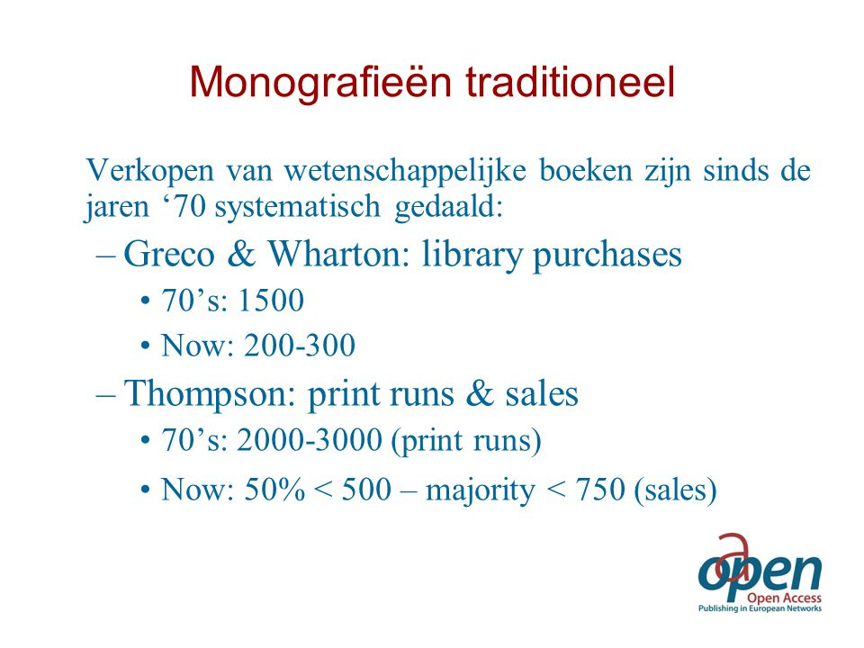 Monografieën traditioneel Verkopen van wetenschappelijke boeken zijn sinds de jaren '70 systematisch gedaald: –Greco & Wharton: library purchases 70's: 1500 Now: 200-300 –Thompson: print runs & sales 70's: 2000-3000 (print runs) Now: 50% < 500 – majority < 750 (sales)